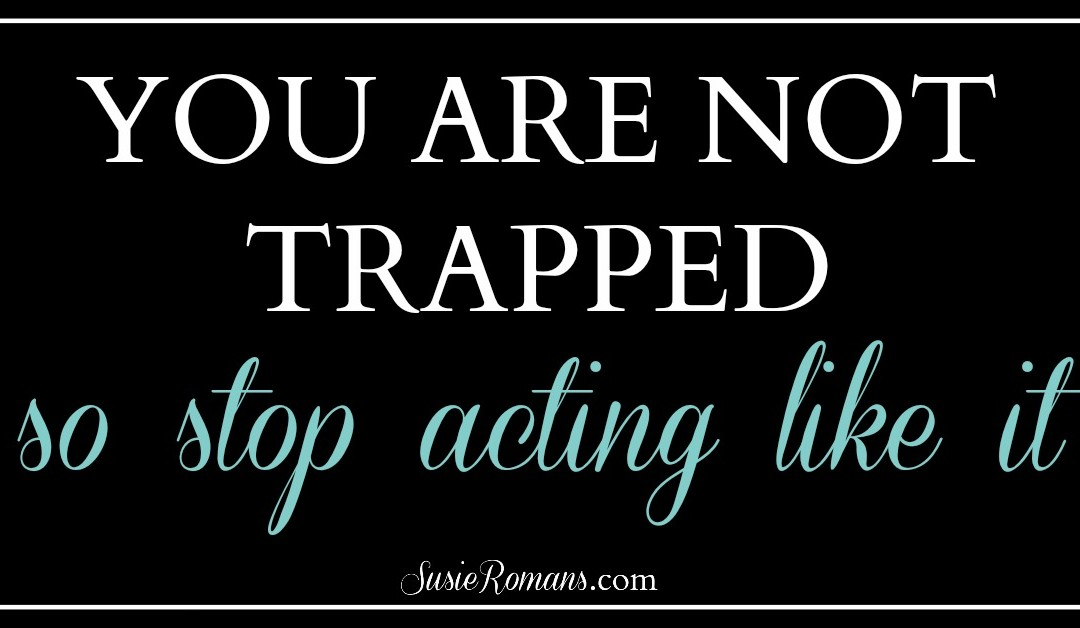 You Are Not Trapped. So, Stop Acting Like It.