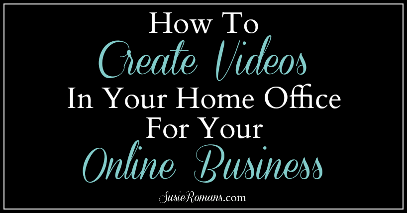 How To Create Videos In Your Home Office For Your Online Business