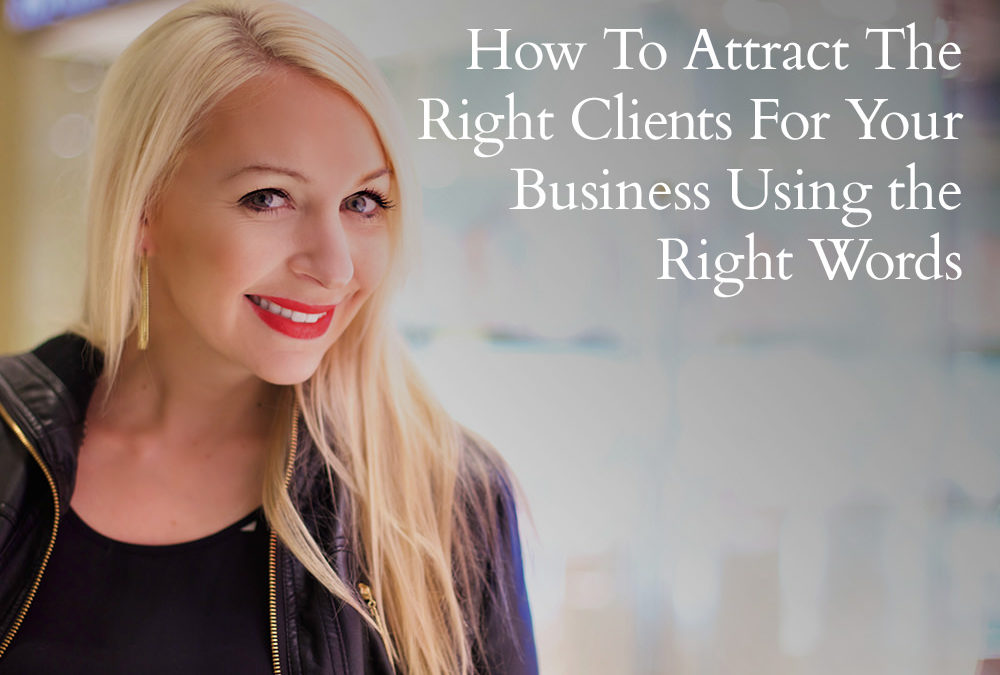 How To Attract The Right Clients For Your Business Using the Right Words